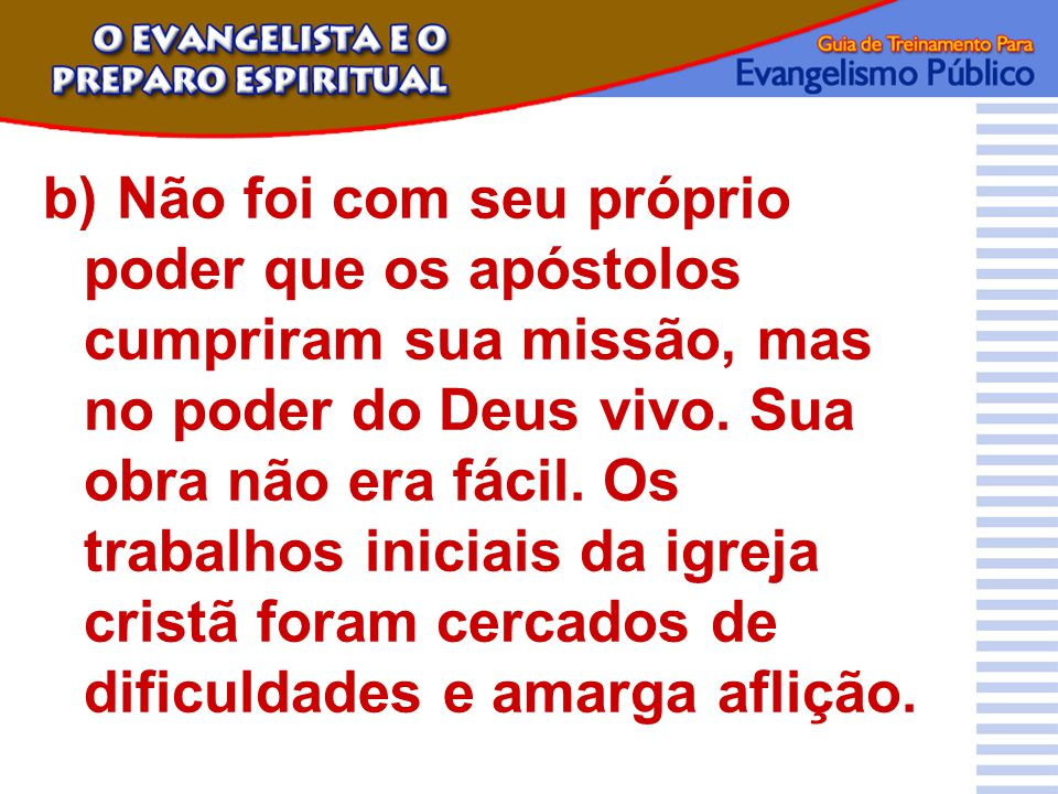 b)Não foi com seu próprio poder que os apóstolos cumpriram sua missão, mas no poder do Deus vivo. Sua obra não era fácil. Os trabalhos iniciais da igr