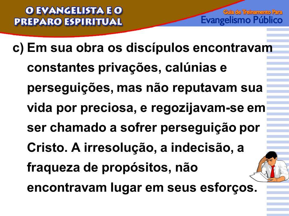 c)Em sua obra os discípulos encontravam constantes privações, calúnias e perseguições, mas não reputavam sua vida por preciosa, e regozijavam-se em se
