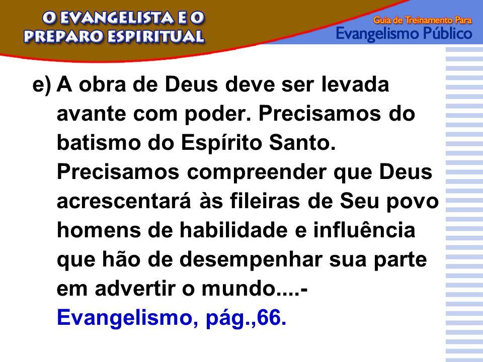 e)A obra de Deus deve ser levada avante com poder. Precisamos do batismo do Espírito Santo. Precisamos compreender que Deus acrescentará às fileiras d