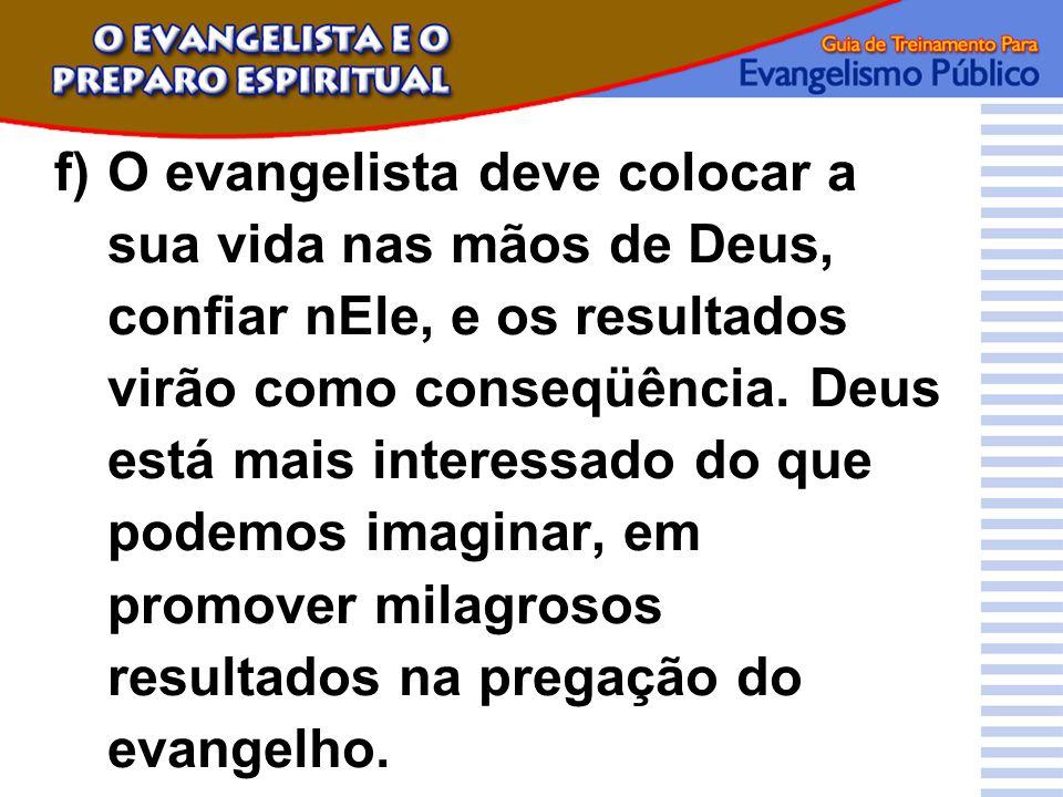 f)O evangelista deve colocar a sua vida nas mãos de Deus, confiar nEle, e os resultados virão como conseqüência. Deus está mais interessado do que pod