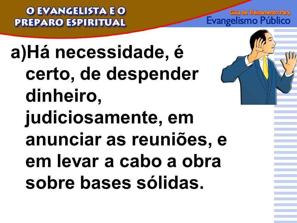 a)Há necessidade, é certo, de despender dinheiro, judiciosamente, em anunciar as reuniões, e em levar a cabo a obra sobre bases sólidas.