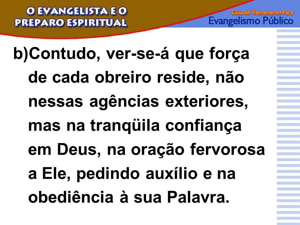 b)Contudo, ver-se-á que força de cada obreiro reside, não nessas agências exteriores, mas na tranqüila confiança em Deus, na oração fervorosa a Ele, p