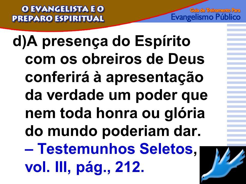 d)A presença do Espírito com os obreiros de Deus conferirá à apresentação da verdade um poder que nem toda honra ou glória do mundo poderiam dar. – Te