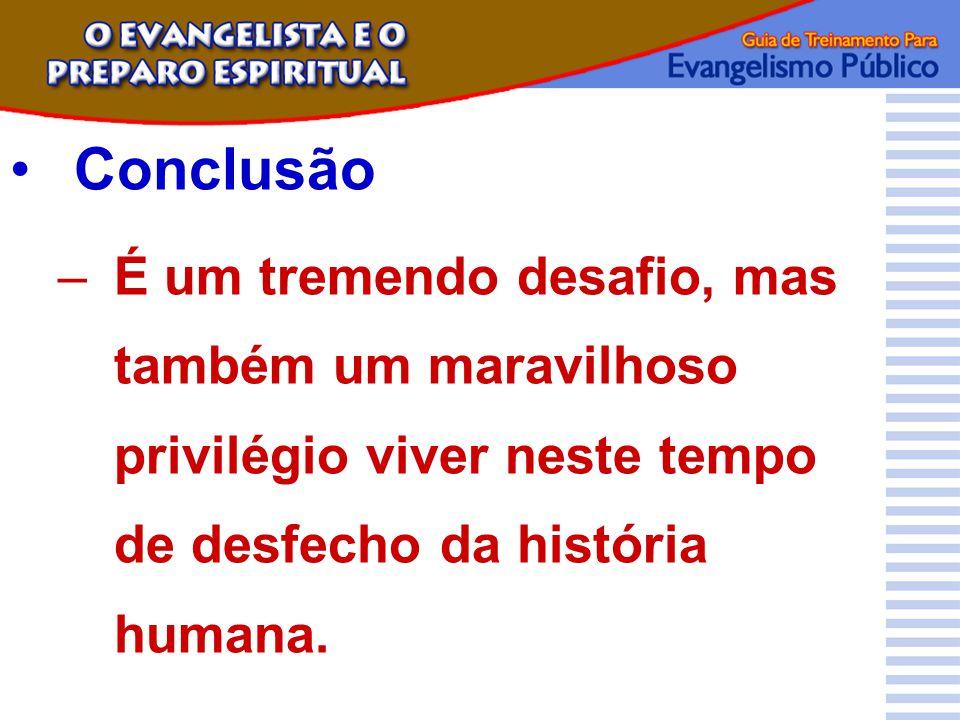 Conclusão –É um tremendo desafio, mas também um maravilhoso privilégio viver neste tempo de desfecho da história humana.