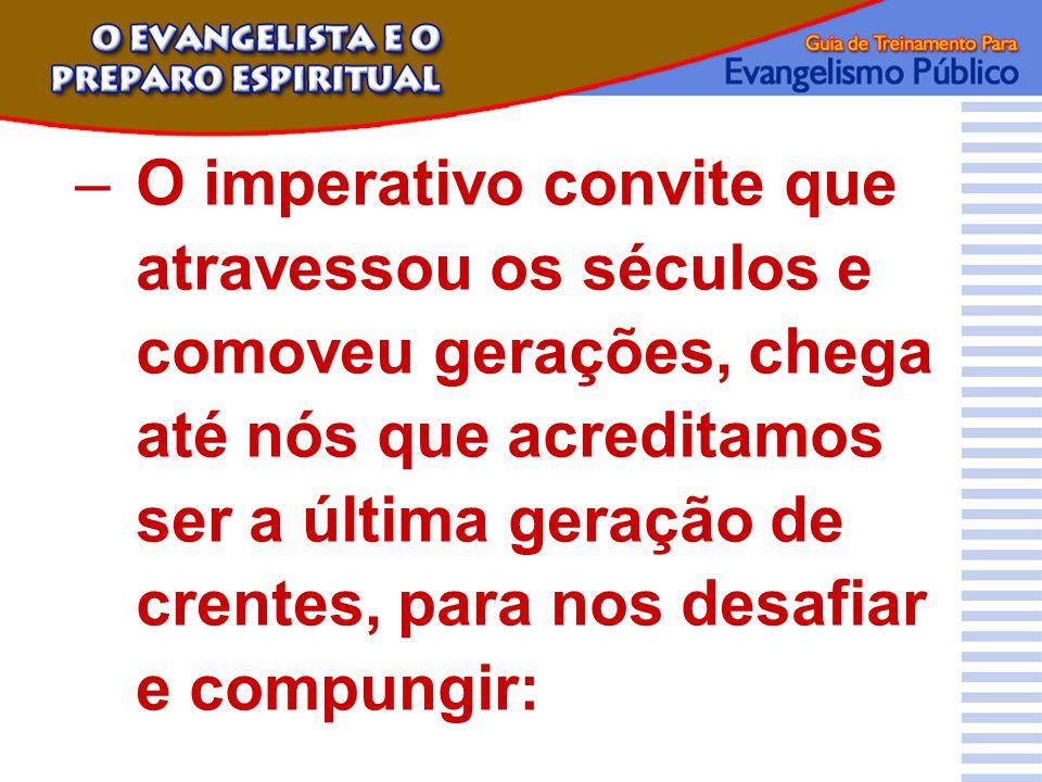 –O imperativo convite que atravessou os séculos e comoveu gerações, chega até nós que acreditamos ser a última geração de crentes, para nos desafiar e