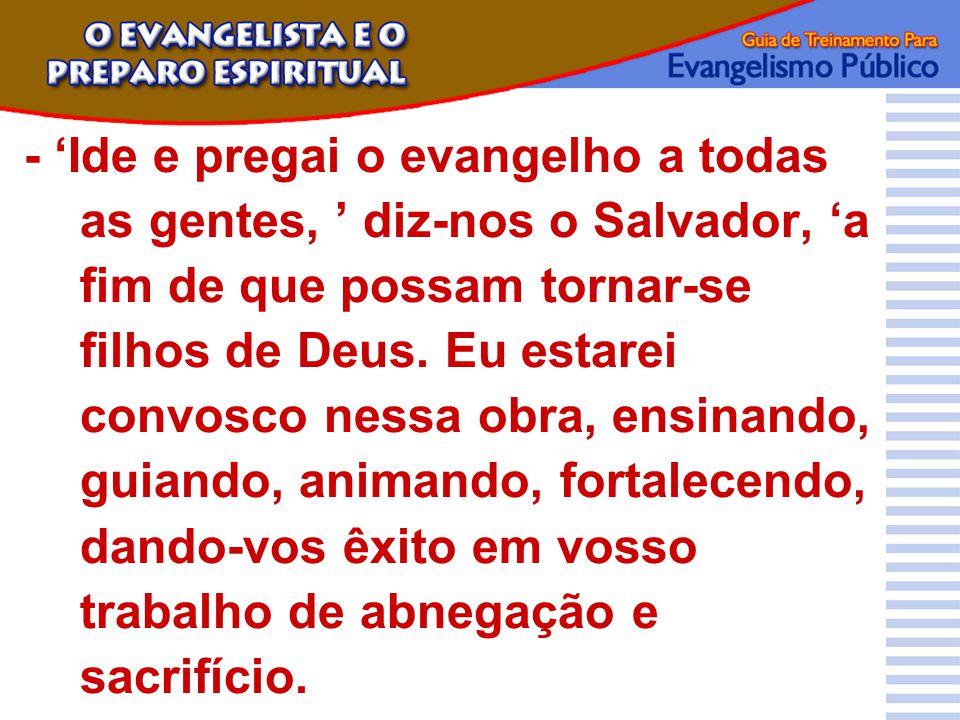 - 'Ide e pregai o evangelho a todas as gentes, ' diz-nos o Salvador, 'a fim de que possam tornar-se filhos de Deus. Eu estarei convosco nessa obra, en