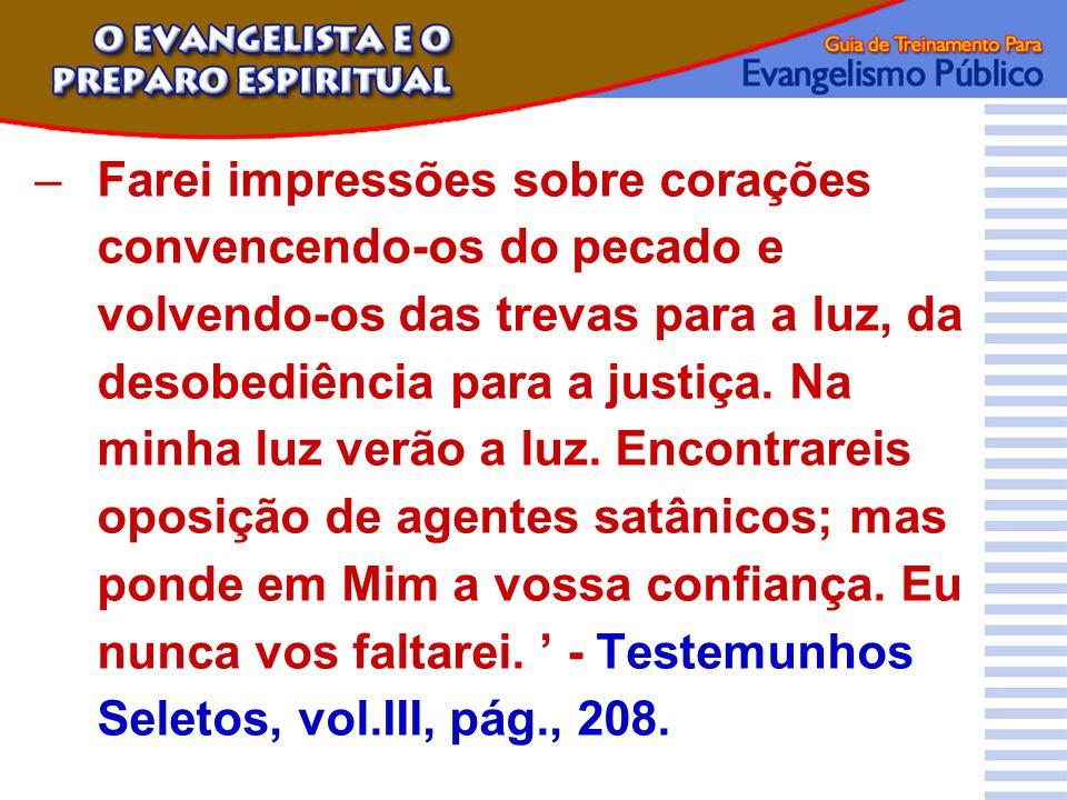 –Farei impressões sobre corações convencendo-os do pecado e volvendo-os das trevas para a luz, da desobediência para a justiça. Na minha luz verão a l