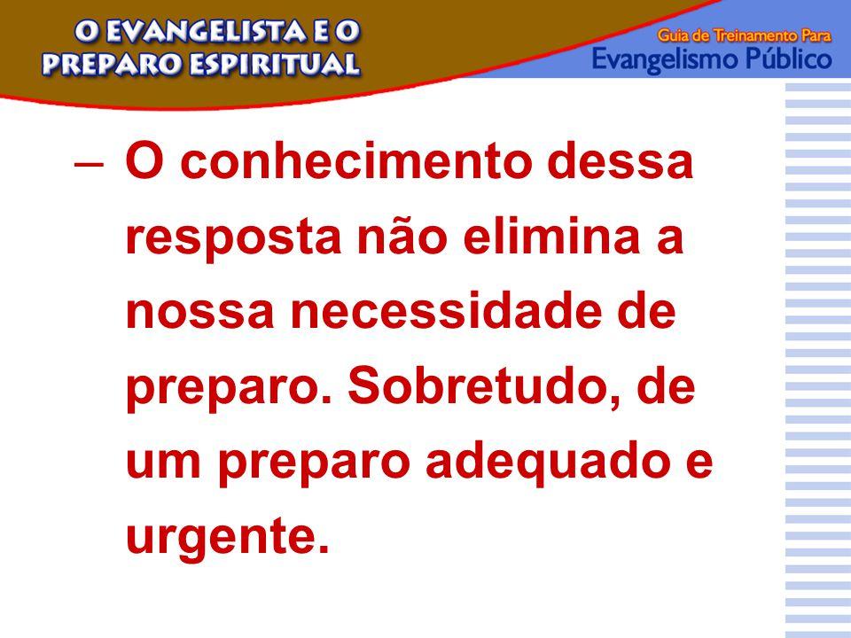 –O conhecimento dessa resposta não elimina a nossa necessidade de preparo. Sobretudo, de um preparo adequado e urgente.