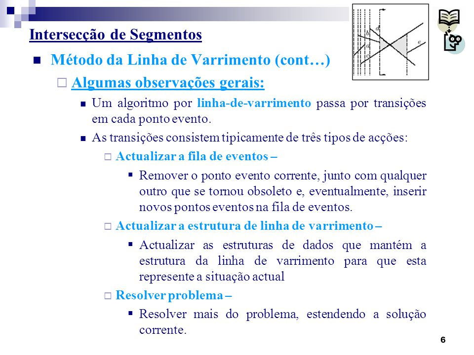 17 Intersecção de Segmentos Algoritmo do tipo linha de varrimento Ideias gerais:  O que acontece quando a linha de varrimento passa por um ponto de intersecção p entre dois segmentos s e s'.