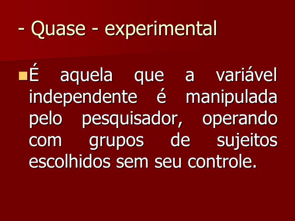 - Quase - experimental É aquela que a variável independente é manipulada pelo pesquisador, operando com grupos de sujeitos escolhidos sem seu controle