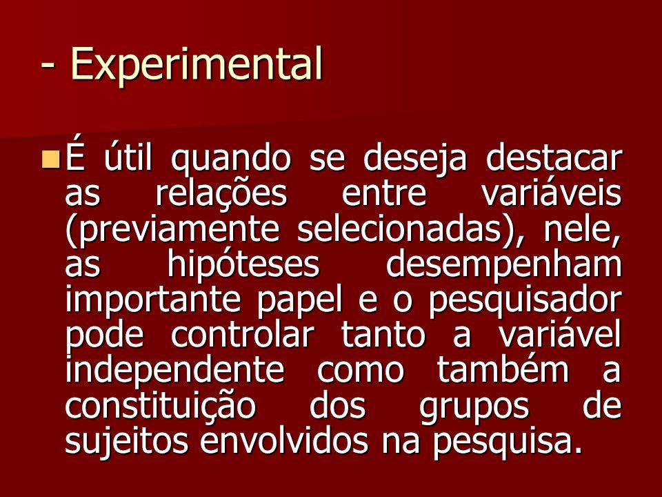 - Experimental É útil quando se deseja destacar as relações entre variáveis (previamente selecionadas), nele, as hipóteses desempenham importante pape