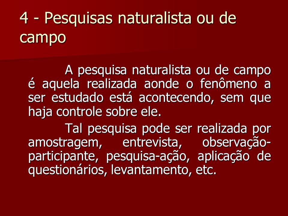 4 - Pesquisas naturalista ou de campo A pesquisa naturalista ou de campo é aquela realizada aonde o fenômeno a ser estudado está acontecendo, sem que