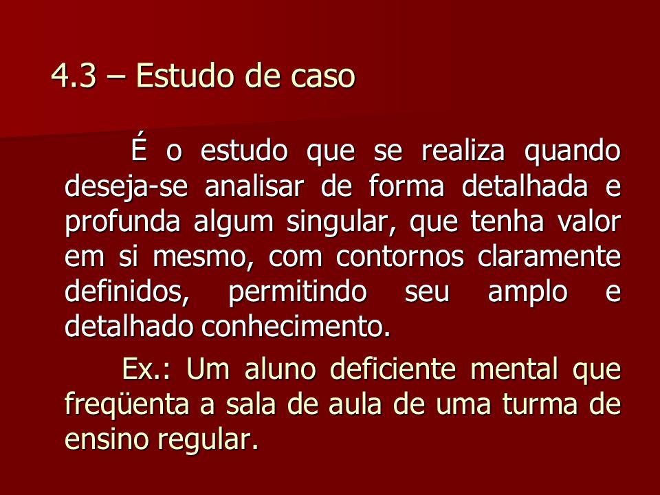 4.3 – Estudo de caso É o estudo que se realiza quando deseja-se analisar de forma detalhada e profunda algum singular, que tenha valor em si mesmo, co