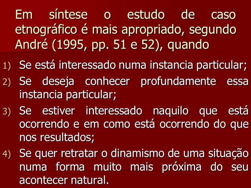 Em síntese o estudo de caso etnográfico é mais apropriado, segundo André (1995, pp. 51 e 52), quando 1) Se está interessado numa instancia particular;