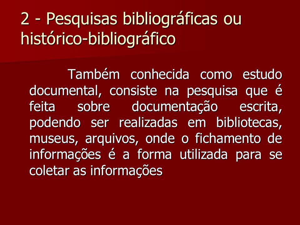 2 - Pesquisas bibliográficas ou histórico-bibliográfico Também conhecida como estudo documental, consiste na pesquisa que é feita sobre documentação e