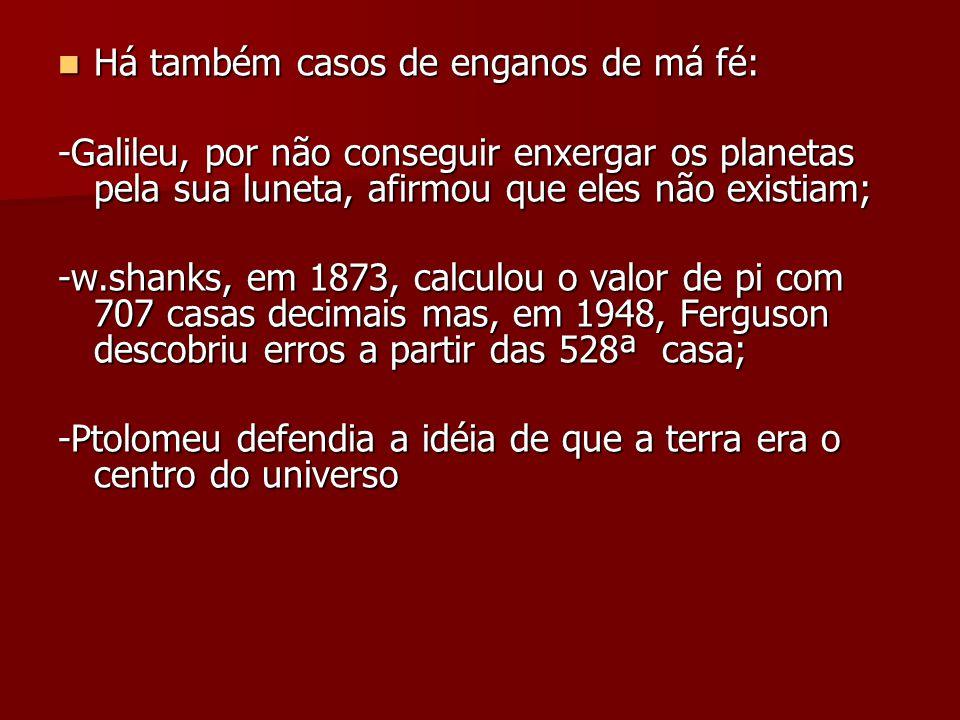 Há também casos de enganos de má fé: Há também casos de enganos de má fé: -Galileu, por não conseguir enxergar os planetas pela sua luneta, afirmou qu