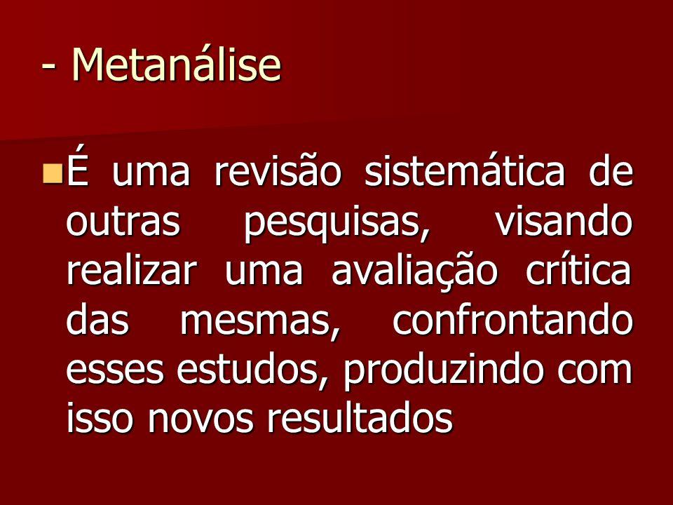 - Metanálise É uma revisão sistemática de outras pesquisas, visando realizar uma avaliação crítica das mesmas, confrontando esses estudos, produzindo