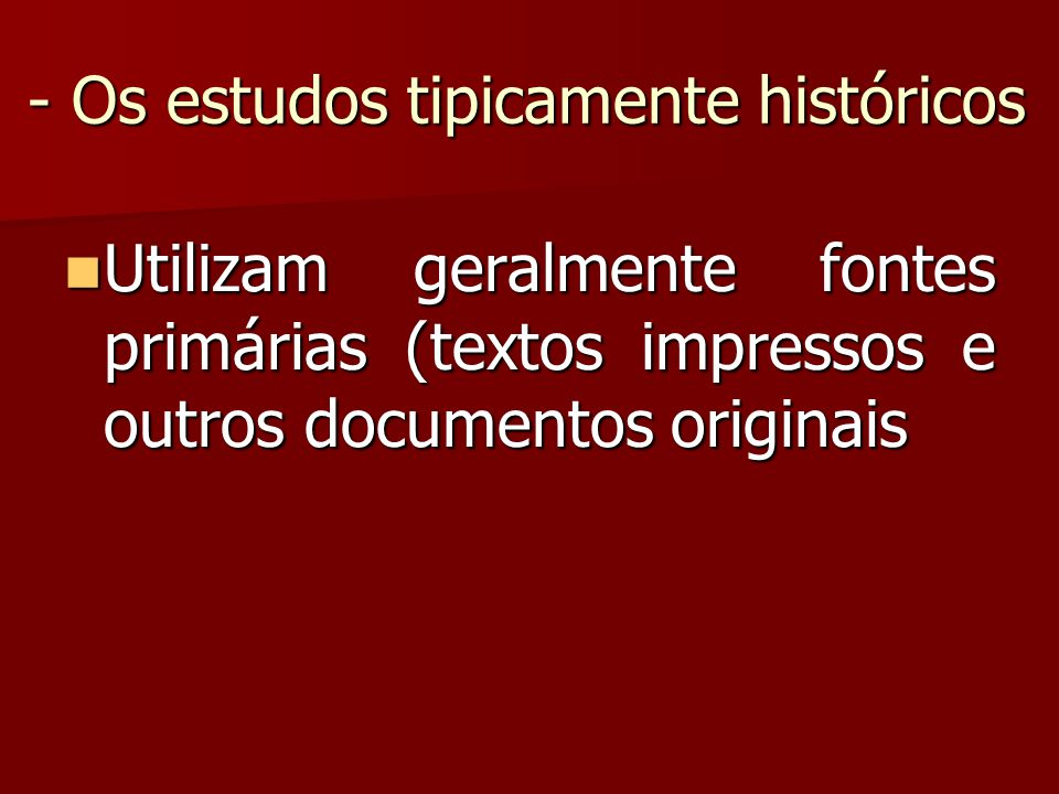 - Os estudos tipicamente históricos Utilizam geralmente fontes primárias (textos impressos e outros documentos originais Utilizam geralmente fontes pr