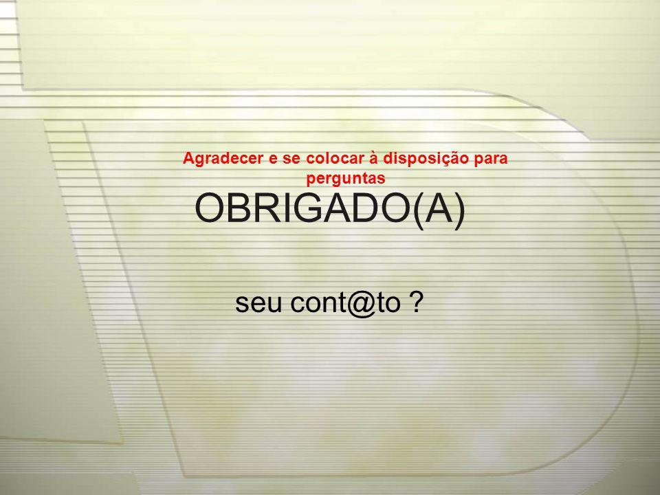 OBRIGADO(A) seu cont@to ? Agradecer e se colocar à disposição para perguntas