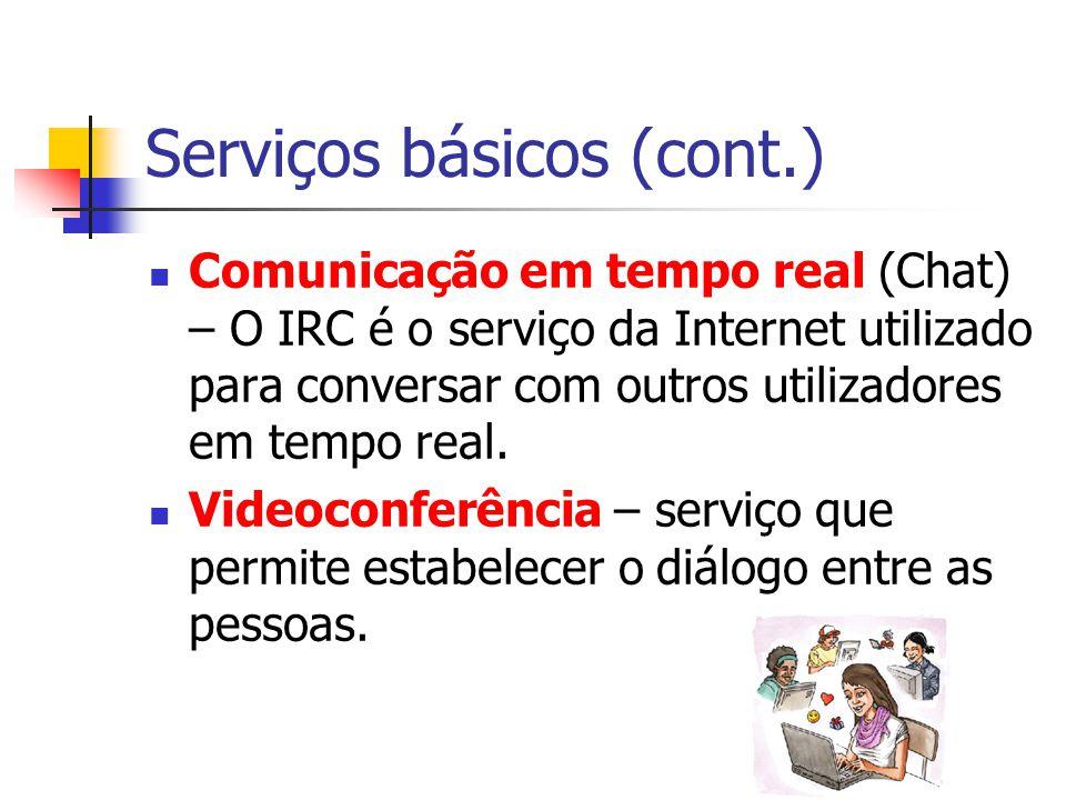 Serviços básicos (cont.) Comunicação em tempo real (Chat) – O IRC é o serviço da Internet utilizado para conversar com outros utilizadores em tempo re