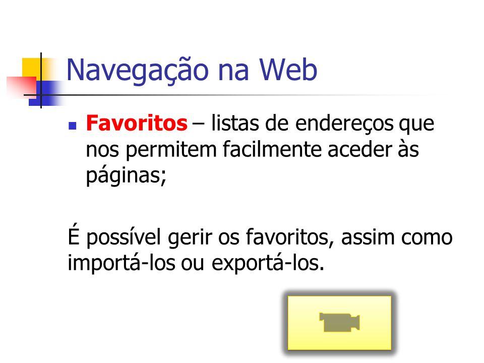 Navegação na Web Favoritos – listas de endereços que nos permitem facilmente aceder às páginas; É possível gerir os favoritos, assim como importá-los