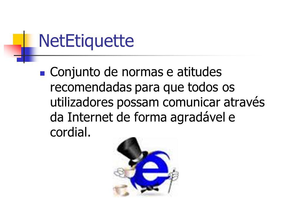 NetEtiquette Conjunto de normas e atitudes recomendadas para que todos os utilizadores possam comunicar através da Internet de forma agradável e cordi