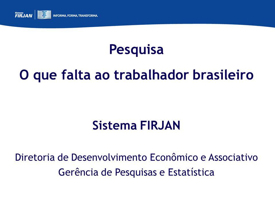 Pesquisa O que falta ao trabalhador brasileiro Sistema FIRJAN Diretoria de Desenvolvimento Econômico e Associativo Gerência de Pesquisas e Estatística