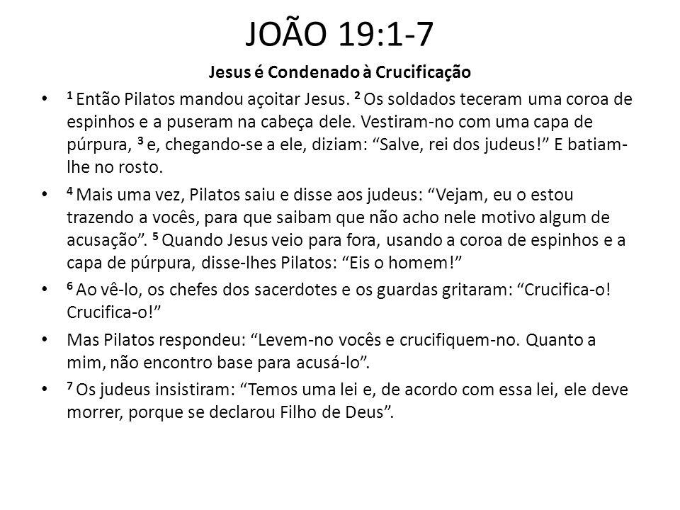 JOÃO 19:1-7 Jesus é Condenado à Crucificação 1 Então Pilatos mandou açoitar Jesus. 2 Os soldados teceram uma coroa de espinhos e a puseram na cabeça d