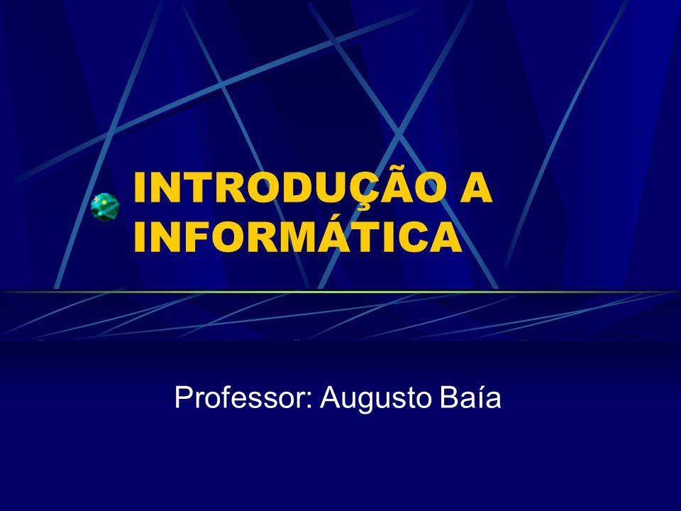 INTRODUÇÃO A INFORMÁTICA Professor: Augusto Baía