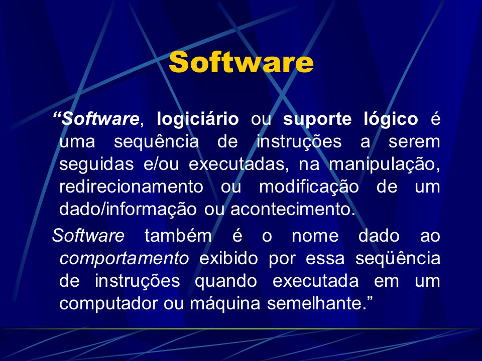 """Software """"Software, logiciário ou suporte lógico é uma sequência de instruções a serem seguidas e/ou executadas, na manipulação, redirecionamento ou m"""