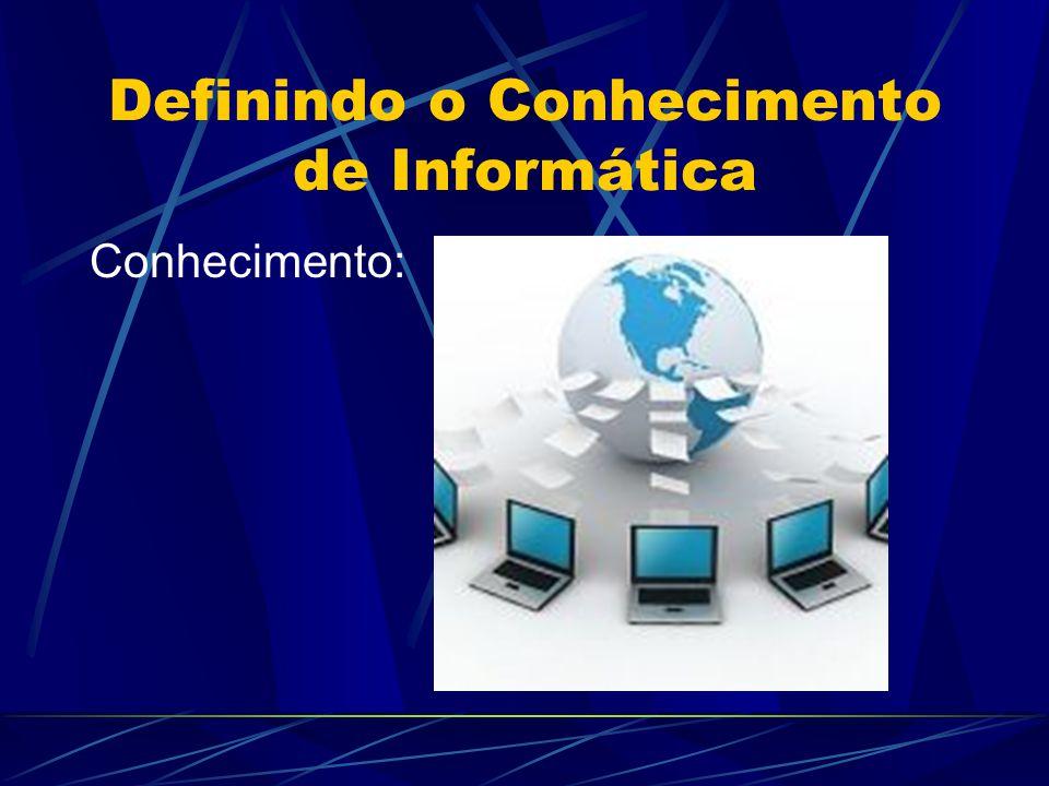 Definindo o Conhecimento de Informática Conhecimento: