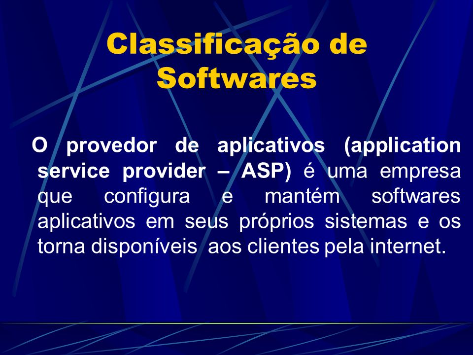 Classificação de Softwares O provedor de aplicativos (application service provider – ASP) é uma empresa que configura e mantém softwares aplicativos e