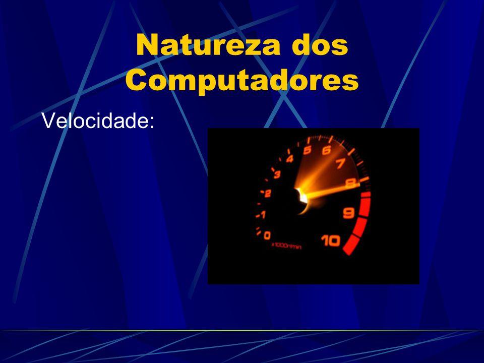 Natureza dos Computadores Velocidade: