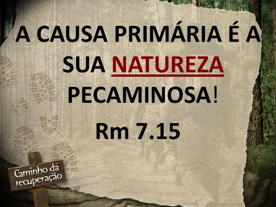 A CAUSA PRIMÁRIA É A SUA NATUREZA PECAMINOSA! Rm 7.15