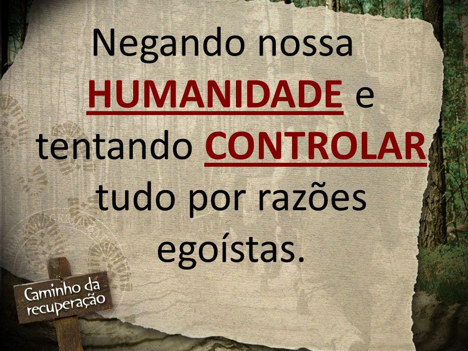 Negando nossa HUMANIDADE e tentando CONTROLAR tudo por razões egoístas.