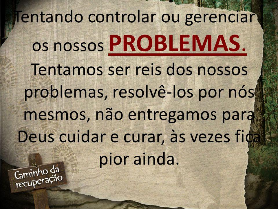 Tentando controlar ou gerenciar os nossos PROBLEMAS. Tentamos ser reis dos nossos problemas, resolvê-los por nós mesmos, não entregamos para Deus cuid