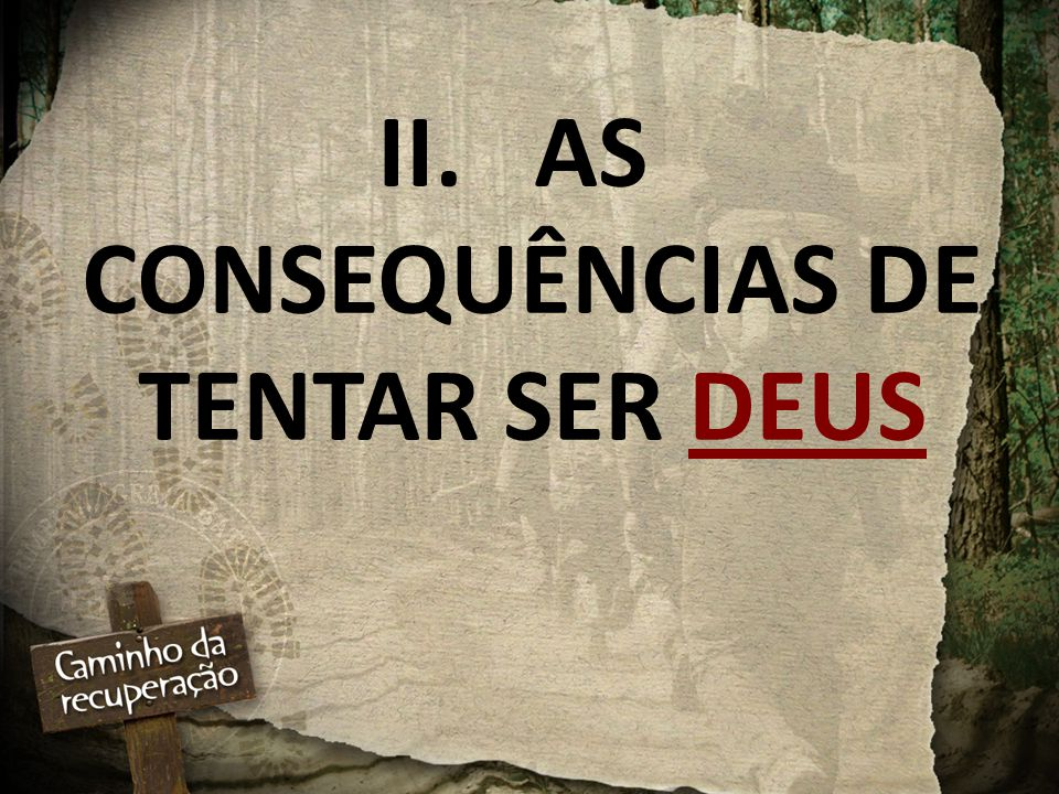 II. AS CONSEQUÊNCIAS DE TENTAR SER DEUS
