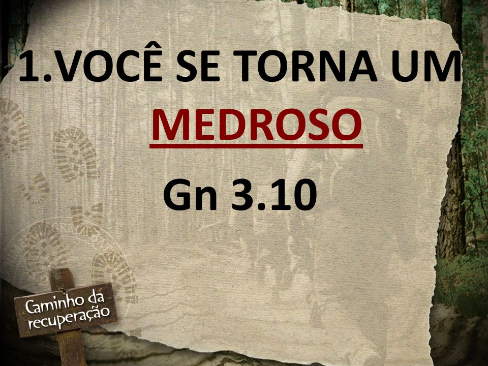 1.VOCÊ SE TORNA UM MEDROSO Gn 3.10