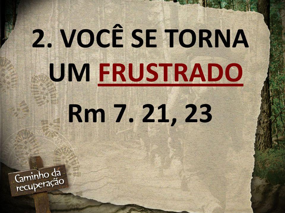2. VOCÊ SE TORNA UM FRUSTRADO Rm 7. 21, 23
