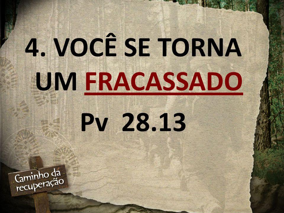 4. VOCÊ SE TORNA UM FRACASSADO Pv 28.13