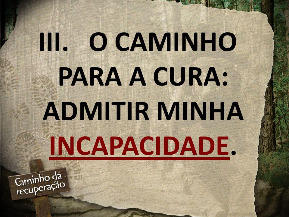 III. O CAMINHO PARA A CURA: ADMITIR MINHA INCAPACIDADE.