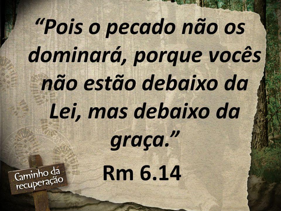 """""""Pois o pecado não os dominará, porque vocês não estão debaixo da Lei, mas debaixo da graça."""" Rm 6.14"""