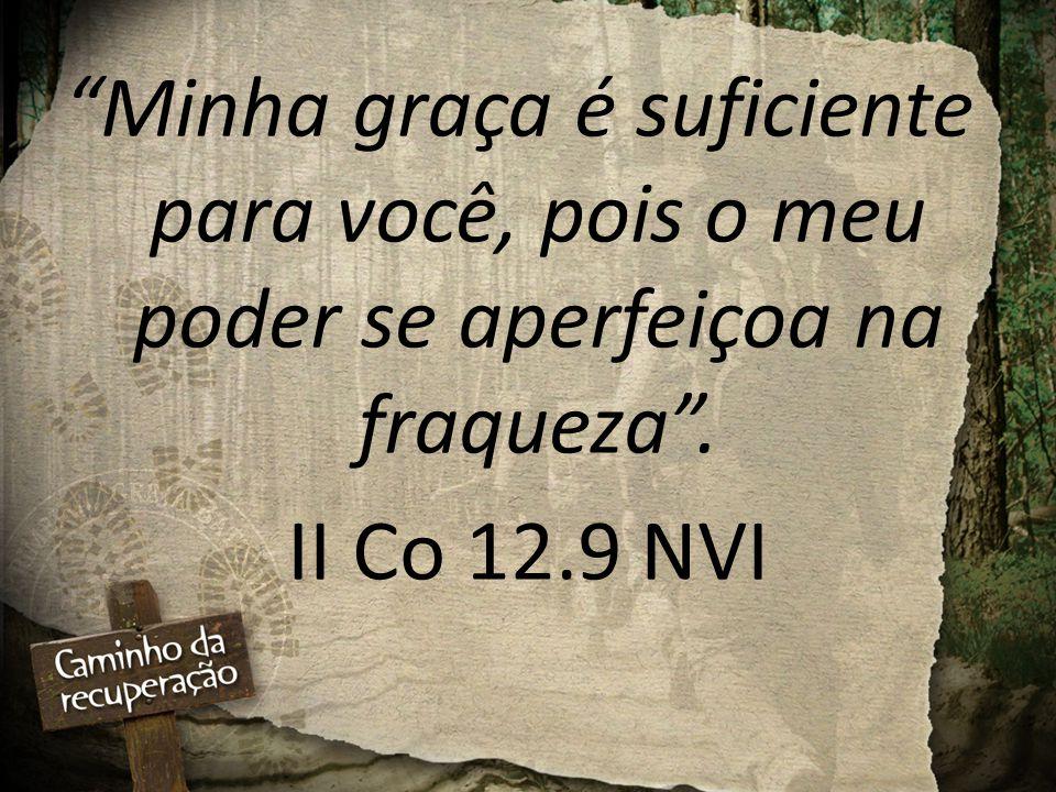 """""""Minha graça é suficiente para você, pois o meu poder se aperfeiçoa na fraqueza"""". II Co 12.9 NVI"""