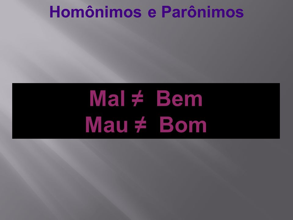 Homônimos e Parônimos Mal ≠ Bem Mau ≠ Bom
