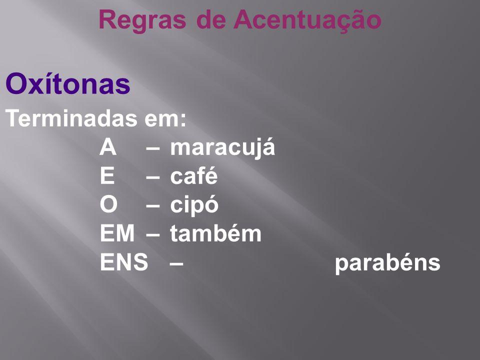 Regras de Acentuação Oxítonas Terminadas em: A – maracujá E – café O – cipó EM– também ENS – parabéns