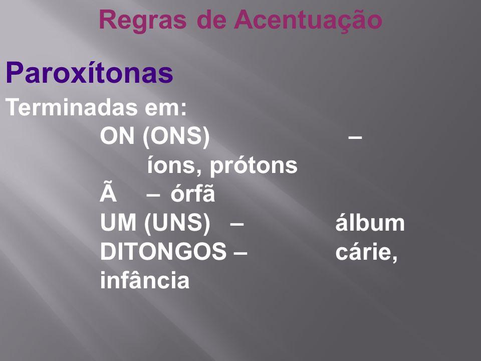 Regras de Acentuação Paroxítonas Terminadas em: ON (ONS) – íons, prótons à – órfã UM (UNS) –álbum DITONGOS –cárie, infância