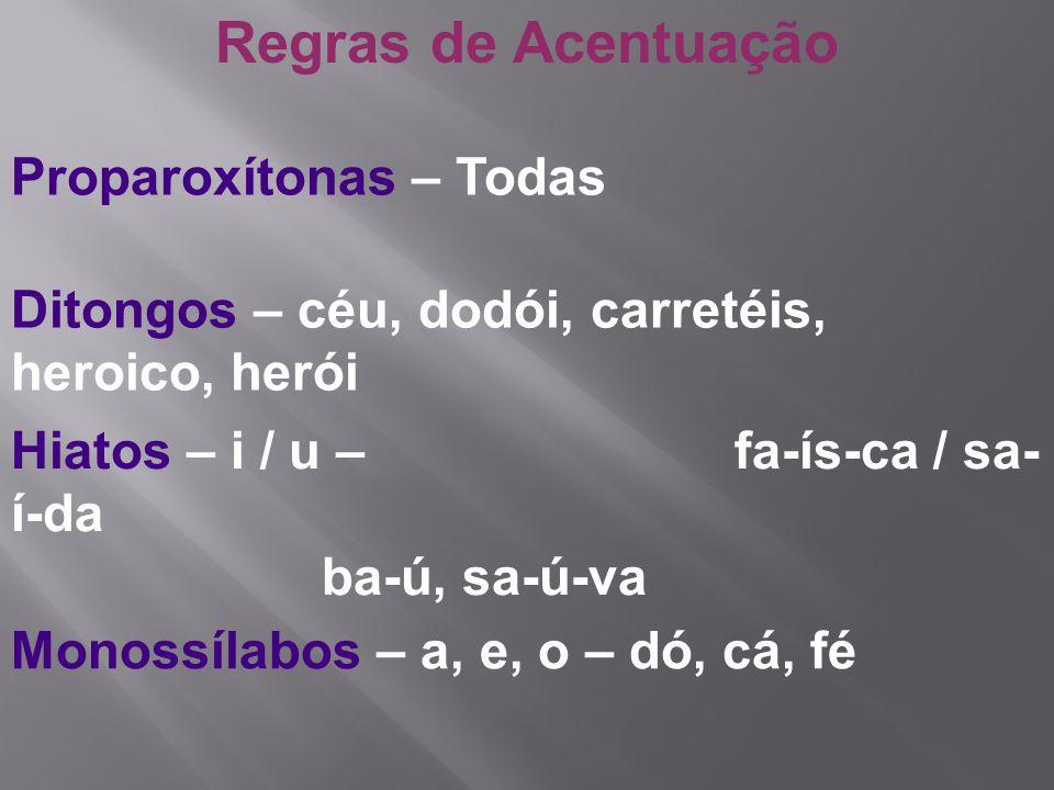 Regras de Acentuação Proparoxítonas – Todas Ditongos – céu, dodói, carretéis, heroico, herói Hiatos – i / u – fa-ís-ca / sa- í-da ba-ú, sa-ú-va Monoss