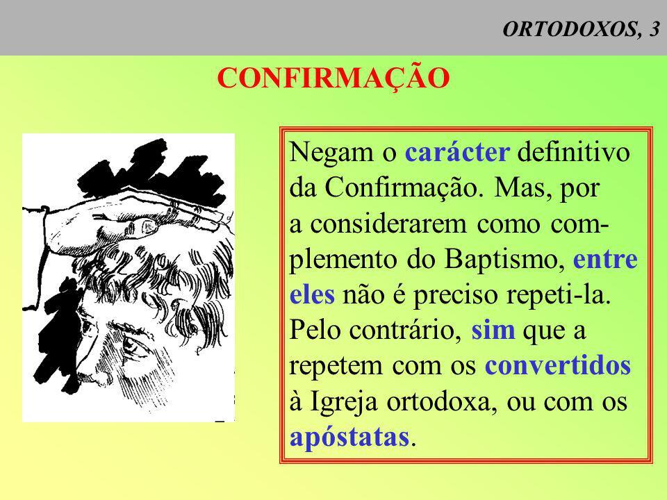 ORTODOXOS, 3 CONFIRMAÇÃO Negam o carácter definitivo da Confirmação.