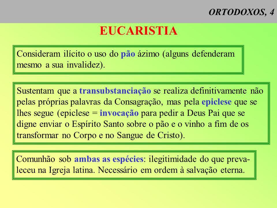 ORTODOXOS, 4 EUCARISTIA Consideram ilícito o uso do pão ázimo (alguns defenderam mesmo a sua invalidez).