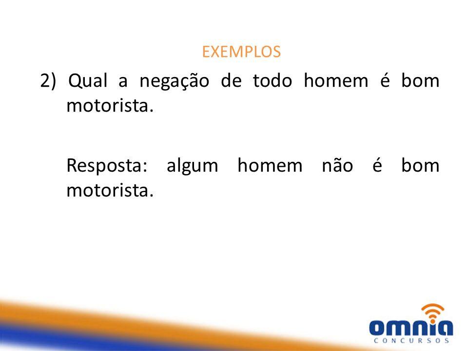 EXEMPLOS 2) Qual a negação de todo homem é bom motorista.
